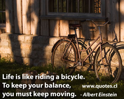 Einstein Quote about Life is like riding a bicycle. To Keep your balance, you must keep moving.