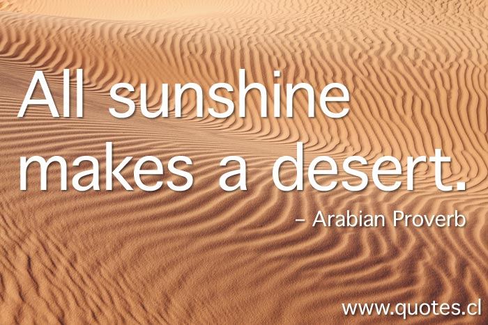 The Arabian Proverb All sunshine makes a desert
