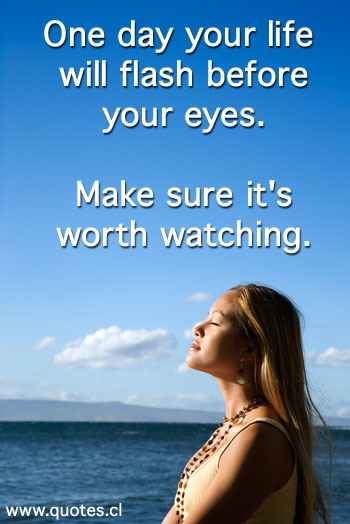 The Quote One day your life will flash before your eyes. Make sure it's worth watching.