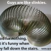 Funny quote: Guys are like slinkies. Good for nothing but it's funny when they fall down the stairs.