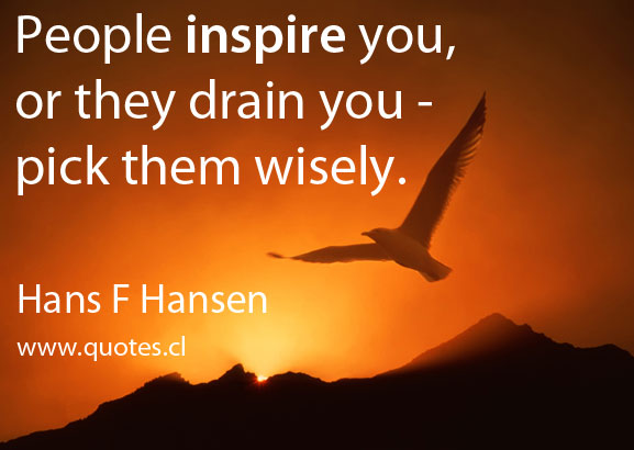 People inspire you, or they drain you – pick them wisely. – Hans F Hansen
