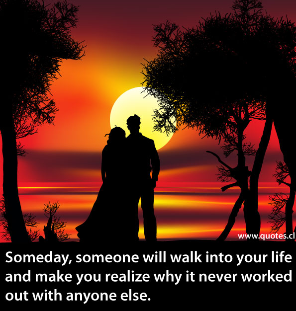 Someday, someone will walk into your life and make you realize why it never worked out with anyone else.