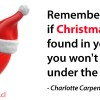 Remember, if Christmas isn't found in your heart, you won't find it under the tree - Charlotte Carpenter