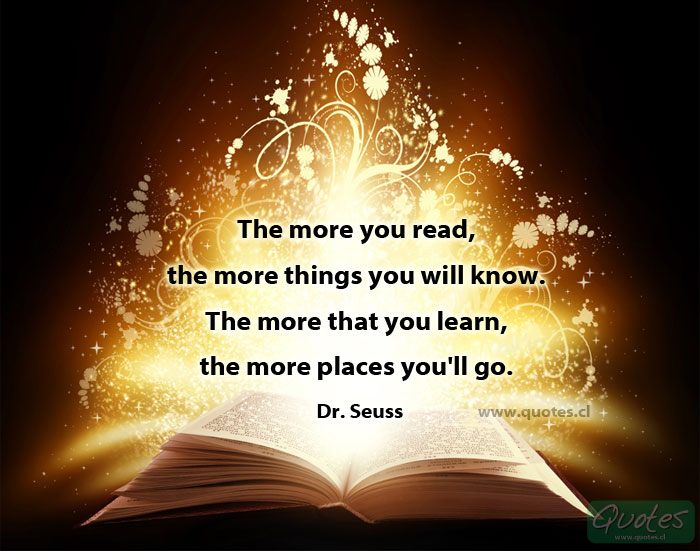 The more you read, the more things you will know. The more that you learn, the more places you'll go. Dr Seuss