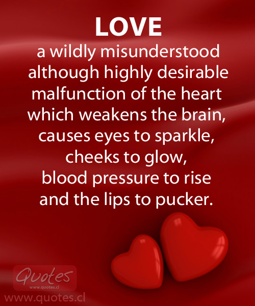 Love - a wildly misunderstood although highly desirable malfunction of the heart which weakens the brain, causes eyes to sparkle, cheeks to glow, blood pressure to rise and the lips to pucker.
