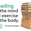 Reading is to the mind what exercise is to the body. Sir Richard Steele Quote