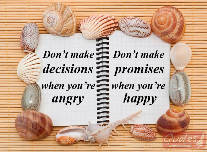 Don't make decisions when you're angry, don't make promises when you're happy