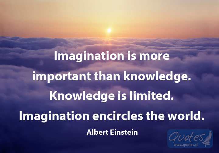The quote by Albert Einstein, Imagination is more important than knowledge. Knowledge is limited. Imagination encircles the world.