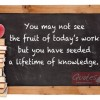You may not see the fruit of today's work but you have seeded a lifetime of knowledge