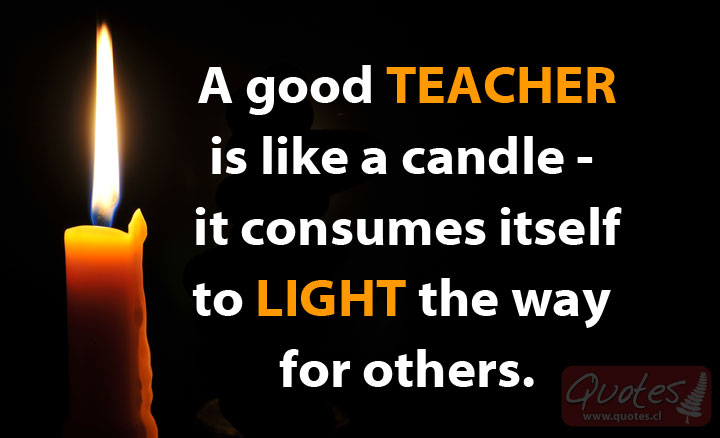 A good TEACHER is like a candle – it consumes itself to LIGHT the way for others.