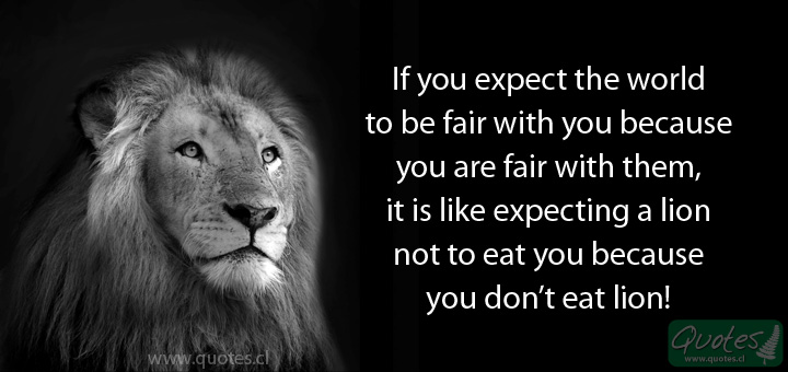 If you expect the world to be fair with you because are fair with them, it is like expecting a lion not to eat you because you don't eat lion!